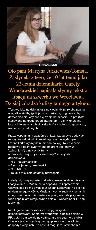 """Oto pani Martyna Jurkiewicz-Tomsia. Zasłynęła z tego, że 10 lat temu jako 22-letnia dziennikarka Gazety Wrocławskiej napisała słynny tekst o libacji na skwerku we Wrocławiu. Dzisiaj zdradza kulisy tamtego artykułu: – """"Typowy lokalny dziennikarz na swoim dyżurze obdzwania wszystkie służby (policja, straż pożarna, pogotowie) by dowiedzieć się, czy coś się dzieje na mieście. To praktyka stosowana na długo przed internetem. Tyle tylko, że nie każda interwencja lub stłuczka trafiała potem do gazety czy wiadomości radiowych.Przez wspomniany wcześnie prikaz, trzeba było dodawać newsy, nawet jak nic konkretnego się nie wydarzyło. Dziennikarka wykręciła numer na policję. Taki był zapis rozmowy z poirytowanym (nadmiarem telefonów z """"żebraniem"""") o newsy dyżurnym.– Panie dyżurny, czy coś się dzieje? – zapytała dziennikarka.– Nie – odparł policjant.– A może jednak, cokolwiek?– NIE, NIE, NIE.– To jaką mieliście ostatnią interwencję?I wtedy, dyżurny opowiedział zdesperowanej dziennikarce o libacji-widmo. – Wiem, że ta depesza, to zaprzeczenie wszystkiego co ma związek z dziennikarstwem. No ale nie miałam innego wyjścia. Musiałam coś wrzucić w sieć, a nic innego nie miałam! Atmosfera w pracy nie była przyjemna, więc popełniłam swoje słynne dzieło – wspomina """"SE"""" pani Martyna.Niedługo po tym zakończyła swoją przygodę z dziennikarstwem. Sama zrezygnowała. Chciała działać w PR, potem startowała na sołtysa, ale nie zgarnęła stołka. Obecnie jest szczęśliwą mamą i przewodniczącą koła gospodyń wiejskich. Na artykuł reaguje z uśmiechem."""""""