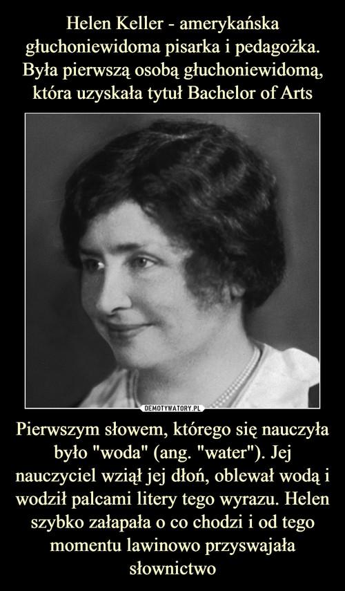 """Helen Keller - amerykańska głuchoniewidoma pisarka i pedagożka. Była pierwszą osobą głuchoniewidomą, która uzyskała tytuł Bachelor of Arts Pierwszym słowem, którego się nauczyła było """"woda"""" (ang. """"water""""). Jej nauczyciel wziął jej dłoń, oblewał wodą i wodził palcami litery tego wyrazu. Helen szybko załapała o co chodzi i od tego momentu lawinowo przyswajała słownictwo"""