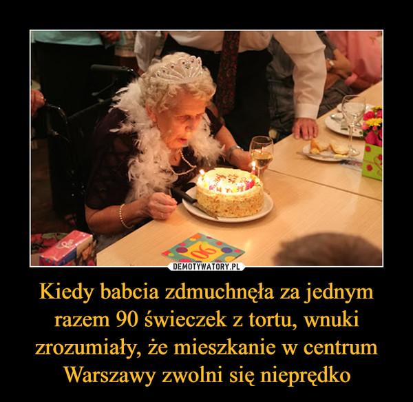 Kiedy babcia zdmuchnęła za jednym razem 90 świeczek z tortu, wnuki zrozumiały, że mieszkanie w centrum Warszawy zwolni się nieprędko –