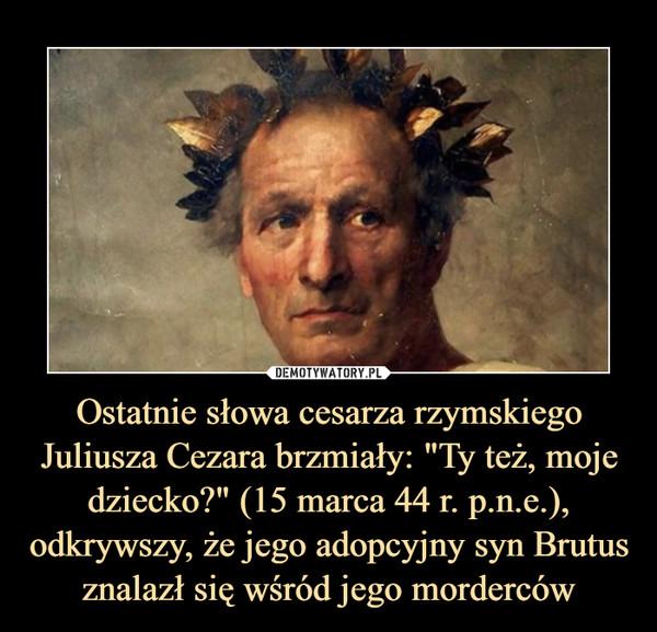 """Ostatnie słowa cesarza rzymskiego Juliusza Cezara brzmiały: """"Ty też, moje dziecko?"""" (15 marca 44 r. p.n.e.), odkrywszy, że jego adopcyjny syn Brutus znalazł się wśród jego morderców –"""