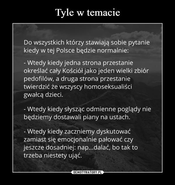 –  Do wszystkich którzy stawiają sobie pytaniekiedy w tej Polsce będzie normalnie:- Wtedy kiedy jedna strona przestanieokreślać cały Kościół jako jeden wielki zbiórpedofilów, a druga strona przestanietwierdzić że wszyscy homoseksualiścigwałcą dzieci.Wtedy kiedy słysząc odmienne poglądy niebędziemy dostawali piany na ustach.- Wtedy kiedy zaczniemy dyskutowaćzamiast się emocjonalnie pałować czyjeszcze dosadniej: nap..dalać, bo tak totrzeba niestety ująć.