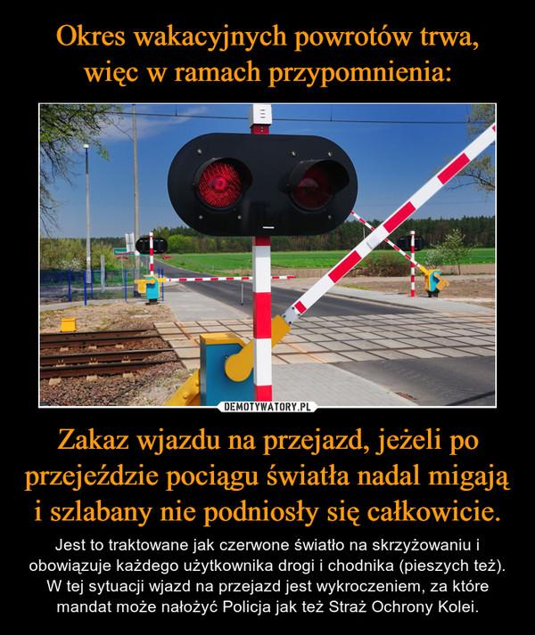Zakaz wjazdu na przejazd, jeżeli po przejeździe pociągu światła nadal migają i szlabany nie podniosły się całkowicie. – Jest to traktowane jak czerwone światło na skrzyżowaniu i obowiązuje każdego użytkownika drogi i chodnika (pieszych też). W tej sytuacji wjazd na przejazd jest wykroczeniem, za które mandat może nałożyć Policja jak też Straż Ochrony Kolei.