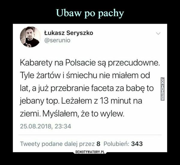 –  Łukasz Seryszko@serunioKabarety na Polsacie są przecudowne.Tyle żartów i śmiechu nie miałem odlat, a już przebranie faceta za babę tojebany top. Leżałem z 13 minut naziemi. Myślałem, że to wylew.