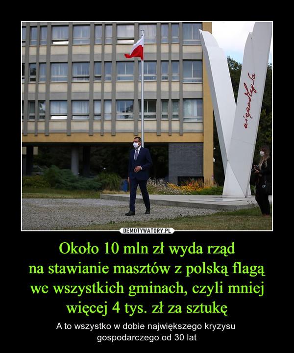 Około 10 mln zł wyda rządna stawianie masztów z polską flagąwe wszystkich gminach, czyli mniejwięcej 4 tys. zł za sztukę – A to wszystko w dobie największego kryzysu gospodarczego od 30 lat