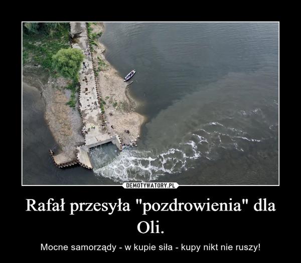 """Rafał przesyła """"pozdrowienia"""" dla Oli. – Mocne samorządy - w kupie siła - kupy nikt nie ruszy!"""