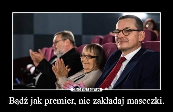 Bądź jak premier, nie zakładaj maseczki. –