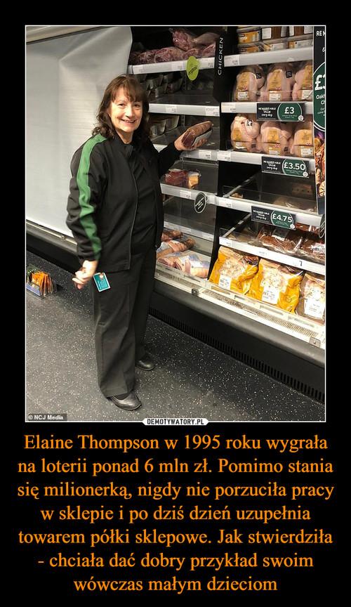 Elaine Thompson w 1995 roku wygrała na loterii ponad 6 mln zł. Pomimo stania się milionerką, nigdy nie porzuciła pracy w sklepie i po dziś dzień uzupełnia towarem półki sklepowe. Jak stwierdziła - chciała dać dobry przykład swoim wówczas małym dzieciom