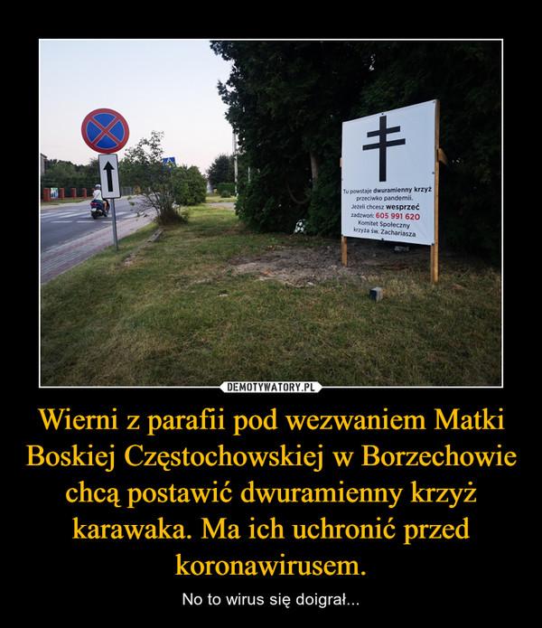 Wierni z parafii pod wezwaniem Matki Boskiej Częstochowskiej w Borzechowie chcą postawić dwuramienny krzyż karawaka. Ma ich uchronić przed koronawirusem. – No to wirus się doigrał...