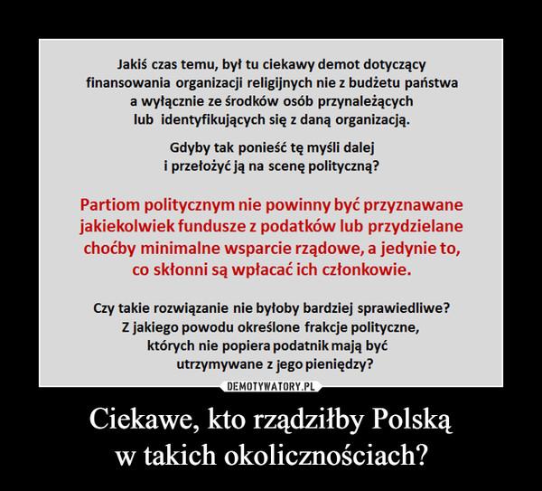 Ciekawe, kto rządziłby Polskąw takich okolicznościach? –