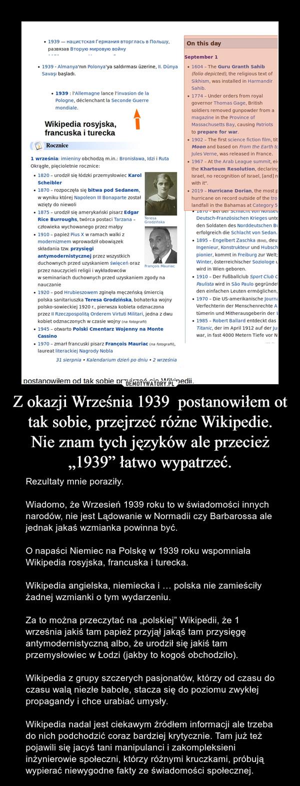 """Z okazji Września 1939  postanowiłem ot tak sobie, przejrzeć różne Wikipedie.Nie znam tych języków ale przecież """"1939"""" łatwo wypatrzeć. – Rezultaty mnie poraziły.Wiadomo, że Wrzesień 1939 roku to w świadomości innych narodów, nie jest Lądowanie w Normadii czy Barbarossa ale jednak jakaś wzmianka powinna być.O napaści Niemiec na Polskę w 1939 roku wspomniała Wikipedia rosyjska, francuska i turecka.Wikipedia angielska, niemiecka i … polska nie zamieściły żadnej wzmianki o tym wydarzeniu.Za to można przeczytać na """"polskiej"""" Wikipedii, że 1 września jakiś tam papież przyjął jakąś tam przysięgę antymodernistyczną albo, że urodził się jakiś tam przemysłowiec w Łodzi (jakby to kogoś obchodziło).Wikipedia z grupy szczerych pasjonatów, którzy od czasu do czasu walą niezłe babole, stacza się do poziomu zwykłej propagandy i chce urabiać umysły.Wikipedia nadal jest ciekawym źródłem informacji ale trzeba do nich podchodzić coraz bardziej krytycznie. Tam już też pojawili się jacyś tani manipulanci i zakompleksieni inżynierowie społeczni, którzy różnymi kruczkami, próbują wypierać niewygodne fakty ze świadomości społecznej."""