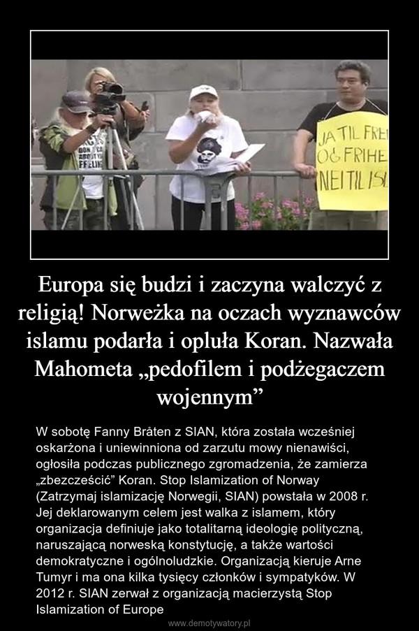 """Europa się budzi i zaczyna walczyć z religią! Norweżka na oczach wyznawców islamu podarła i opluła Koran. Nazwała Mahometa """"pedofilem i podżegaczem wojennym"""" – W sobotę Fanny Bråten z SIAN, która została wcześniej oskarżona i uniewinniona od zarzutu mowy nienawiści, ogłosiła podczas publicznego zgromadzenia, że zamierza """"zbezcześcić"""" Koran. Stop Islamization of Norway (Zatrzymaj islamizację Norwegii, SIAN) powstała w 2008 r. Jej deklarowanym celem jest walka z islamem, który organizacja definiuje jako totalitarną ideologię polityczną, naruszającą norweską konstytucję, a także wartości demokratyczne i ogólnoludzkie. Organizacją kieruje Arne Tumyr i ma ona kilka tysięcy członków i sympatyków. W 2012 r. SIAN zerwał z organizacją macierzystą Stop Islamization of Europe"""
