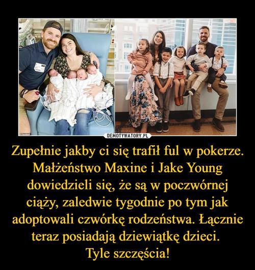 Zupełnie jakby ci się trafił ful w pokerze. Małżeństwo Maxine i Jake Young dowiedzieli się, że są w poczwórnej ciąży, zaledwie tygodnie po tym jak adoptowali czwórkę rodzeństwa. Łącznie teraz posiadają dziewiątkę dzieci.  Tyle szczęścia!