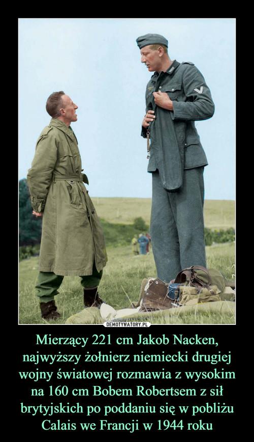 Mierzący 221 cm Jakob Nacken, najwyższy żołnierz niemiecki drugiej wojny światowej rozmawia z wysokim na 160 cm Bobem Robertsem z sił brytyjskich po poddaniu się w pobliżu Calais we Francji w 1944 roku