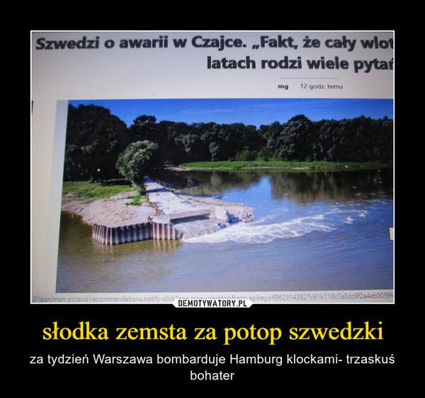 słodka zemsta za potop szwedzki – za tydzień Warszawa bombarduje Hamburg klockami- trzaskuś bohater