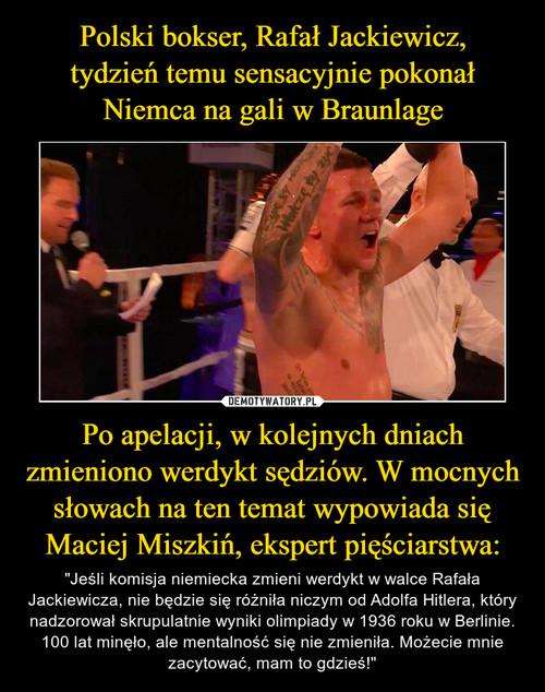 Polski bokser, Rafał Jackiewicz, tydzień temu sensacyjnie pokonał Niemca na gali w Braunlage Po apelacji, w kolejnych dniach zmieniono werdykt sędziów. W mocnych słowach na ten temat wypowiada się Maciej Miszkiń, ekspert pięściarstwa: