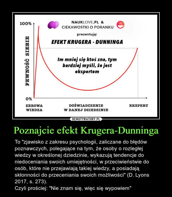 """Poznajcie efekt Krugera-Dunninga – To """"zjawisko z zakresupsychologii, zaliczane dobłędów poznawczych, polegające na tym, że osoby o rozległej wiedzy w określonej dziedzinie, wykazują tendencje do niedoceniania swoichumiejętności, w przeciwieństwie do osób, które nie przejawiają takiej wiedzy, a posiadają skłonności do przeceniania swoich możliwości"""" (D. Lyons 2017, s. 273). Czyli prościej: """"Nie znam się, więc się wypowiem"""" EFEKT KRUGERA - DONN INGAIm mniej się ktoś zna, tymbardziej myśli, że jestekspertem0%ZEROWA DOŚWIADCZENIE EKSPERTWIEDZA W DANEJ DZIEDZINIE"""