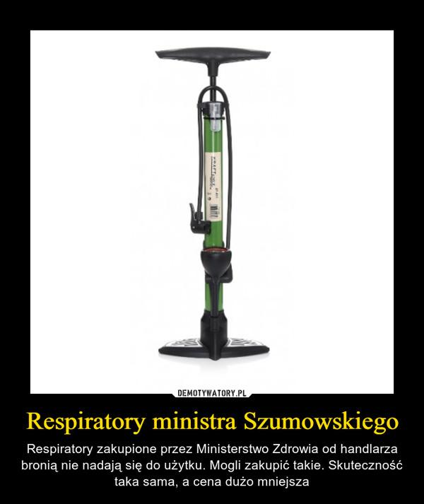 Respiratory ministra Szumowskiego – Respiratory zakupione przez Ministerstwo Zdrowia od handlarza bronią nie nadają się do użytku. Mogli zakupić takie. Skuteczność taka sama, a cena dużo mniejsza