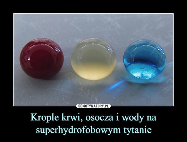 Krople krwi, osocza i wody na superhydrofobowym tytanie –