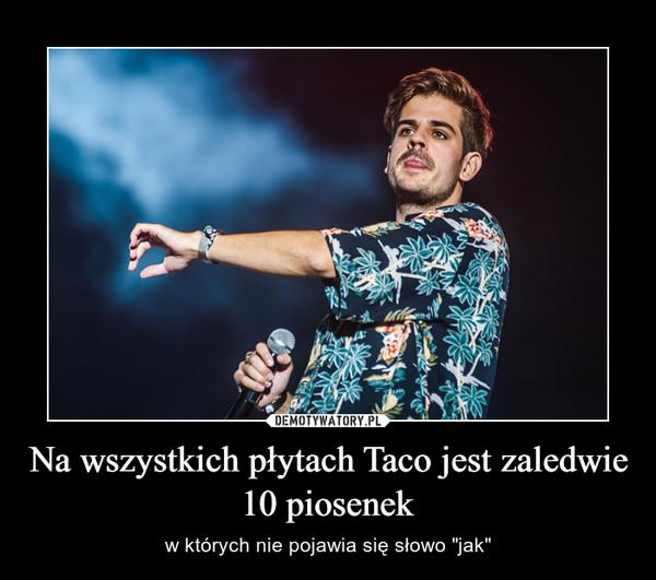 """Na wszystkich płytach Taco jest zaledwie 10 piosenek – w których nie pojawia się słowo """"jak"""""""
