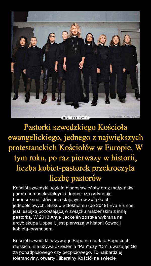 """Pastorki szwedzkiego Kościoła ewangelickiego, jednego z największych protestanckich Kościołów w Europie. W tym roku, po raz pierwszy w historii, liczba kobiet-pastorek przekroczyła liczbę pastorów – Kościół szwedzki udziela błogosławieństw oraz małżeństw parom homoseksualnym i dopuszcza ordynację homoseksualistów pozostających w związkach jednopłciowych. Biskup Sztokholmu (do 2019) Eva Brunne jest lesbijką pozostającą w związku małżeńskim z inną pastorką. W 2013 Antje Jackelén została wybrana na arcybiskupa Uppsali, jest pierwszą w historii Szwecji kobietą–prymasem.Kościół szwedzki nazywając Boga nie nadaje Bogu cech męskich, nie używa określenia """"Pan"""" czy """"On"""", uważając Go za ponadpłciowego czy bezpłciowego. To najbardziej tolerancyjny, otwarty i liberalny Kościół na świecie"""