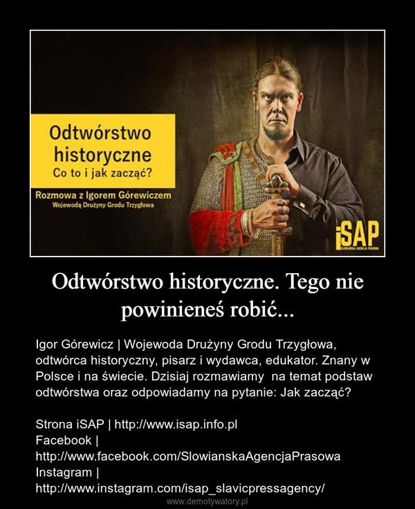 Odtwórstwo historyczne. Tego nie powinieneś robić... – Igor Górewicz | Wojewoda Drużyny Grodu Trzygłowa, odtwórca historyczny, pisarz i wydawca, edukator. Znany w Polsce i na świecie. Dzisiaj rozmawiamy  na temat podstaw odtwórstwa oraz odpowiadamy na pytanie: Jak zacząć?Strona iSAP | http://www.isap.info.plFacebook | http://www.facebook.com/SlowianskaAgencjaPrasowaInstagram | http://www.instagram.com/isap_slavicpressagency/