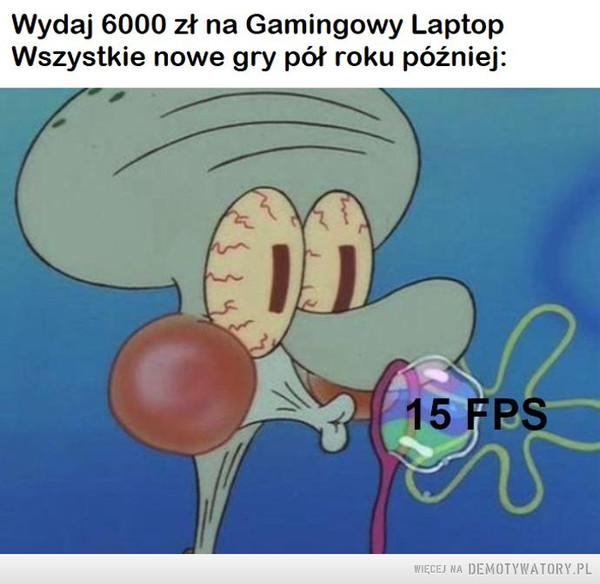 Gamingowy Laptop –  Wydaj 6000 zł na Gamingowy LaptopWszystkie nowe gry pół roku później:15 FPS