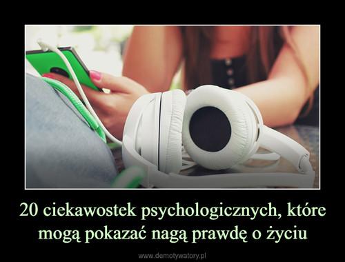 20 ciekawostek psychologicznych, które mogą pokazać nagą prawdę o życiu