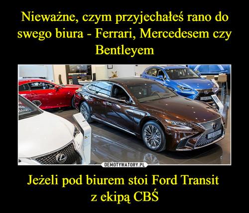 Nieważne, czym przyjechałeś rano do swego biura - Ferrari, Mercedesem czy Bentleyem Jeżeli pod biurem stoi Ford Transit  z ekipą CBŚ