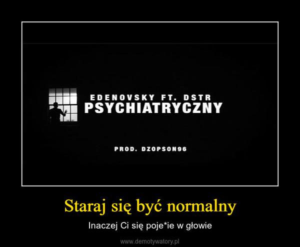 Staraj się być normalny – Inaczej Ci się poje*ie w głowie