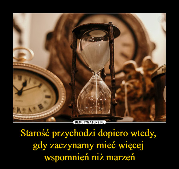 Starość przychodzi dopiero wtedy, gdy zaczynamy mieć więcej wspomnień niż marzeń –
