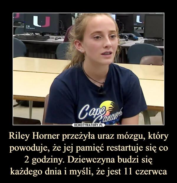 Riley Horner przeżyła uraz mózgu, który powoduje, że jej pamięć restartuje się co 2 godziny. Dziewczyna budzi się każdego dnia i myśli, że jest 11 czerwca –