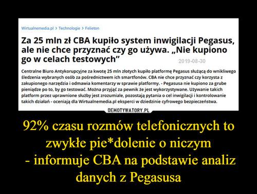 92% czasu rozmów telefonicznych to zwykłe pie*dolenie o niczym  - informuje CBA na podstawie analiz danych z Pegasusa