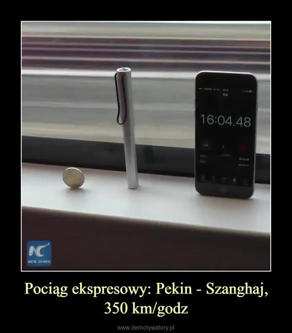 Pociąg ekspresowy: Pekin - Szanghaj, 350 km/godz –