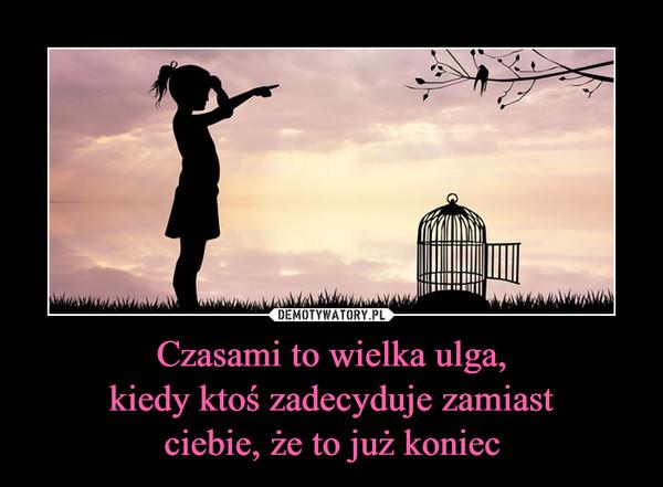 Czasami to wielka ulga,kiedy ktoś zadecyduje zamiastciebie, że to już koniec –