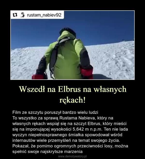 Wszedł na Elbrus na własnych rękach! – Film ze szczytu poruszył bardzo wielu ludziTo wszystko za sprawą Rustama Nabieva, który na własnych rękach wspiął się na szczyt Elbrus, który mieści się na imponującej wysokości 5,642 m n.p.m. Ten nie lada wyczyn niepełnosprawnego śmiałka spowodował wśród internautów wiele przemyśleń na temat swojego życia. Pokazał, że pomimo ogromnych przeciwności losy, można spełnić swoje najskrytsze marzenia