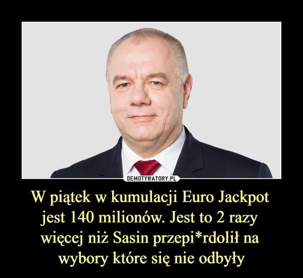 W piątek w kumulacji Euro Jackpot jest 140 milionów. Jest to 2 razy więcej niż Sasin przepi*rdolił na wybory które się nie odbyły –