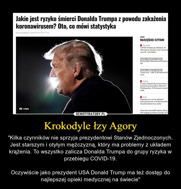 """Krokodyle łzy Agory – """"Kilka czynników nie sprzyja prezydentowi Stanów Zjednoczonych. Jest starszym i otyłym mężczyzną, który ma problemy z układem krążenia. To wszystko zalicza Donalda Trumpa do grupy ryzyka w przebiegu COVID-19.Oczywiście jako prezydent USA Donald Trump ma też dostęp do najlepszej opieki medycznej na świecie"""""""