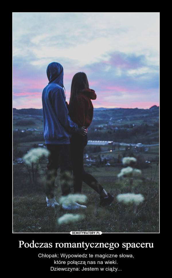 Podczas romantycznego spaceru – Chłopak: Wypowiedz te magiczne słowa,które połączą nas na wieki.Dziewczyna: Jestem w ciąży...