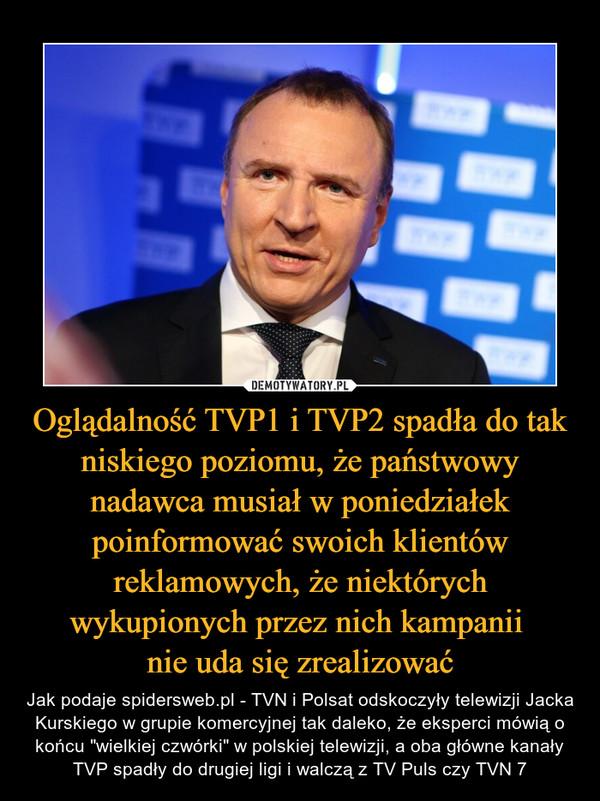 """Oglądalność TVP1 i TVP2 spadła do tak niskiego poziomu, że państwowy nadawca musiał w poniedziałek poinformować swoich klientów reklamowych, że niektórych wykupionych przez nich kampanii nie uda się zrealizować – Jak podaje spidersweb.pl - TVN i Polsat odskoczyły telewizji Jacka Kurskiego w grupie komercyjnej tak daleko, że eksperci mówią o końcu """"wielkiej czwórki"""" w polskiej telewizji, a oba główne kanały TVP spadły do drugiej ligi i walczą z TV Puls czy TVN 7"""