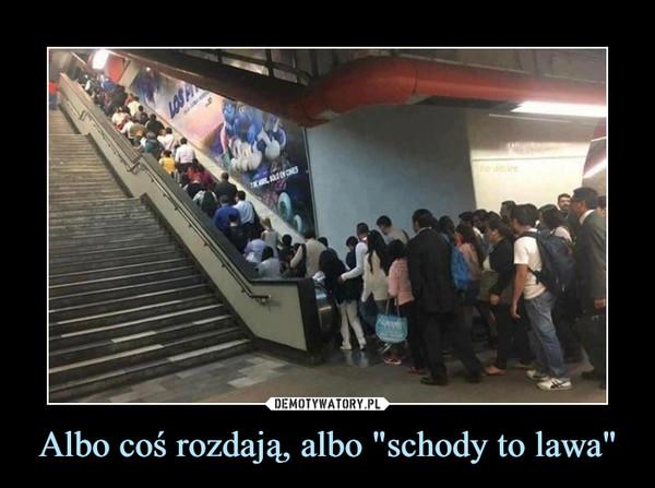 """Albo coś rozdają, albo """"schody to lawa"""" –"""