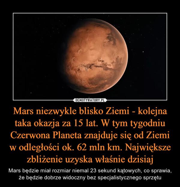 Mars niezwykle blisko Ziemi - kolejna taka okazja za 15 lat. W tym tygodniu Czerwona Planeta znajduje się od Ziemi w odległości ok. 62 mln km. Największe zbliżenie uzyska właśnie dzisiaj – Mars będzie miał rozmiar niemal 23 sekund kątowych, co sprawia, że będzie dobrze widoczny bez specjalistycznego sprzętu