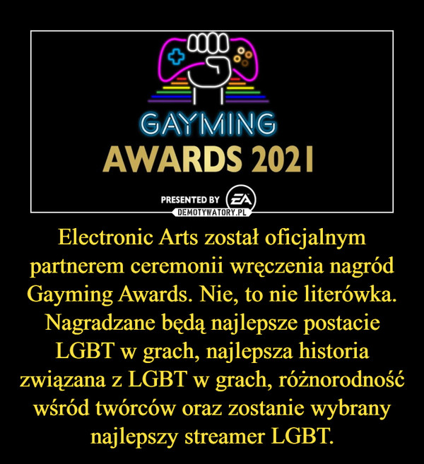 Electronic Arts został oficjalnym partnerem ceremonii wręczenia nagród Gayming Awards. Nie, to nie literówka. Nagradzane będą najlepsze postacie LGBT w grach, najlepsza historia związana z LGBT w grach, różnorodność wśród twórców oraz zostanie wybrany najlepszy streamer LGBT. –