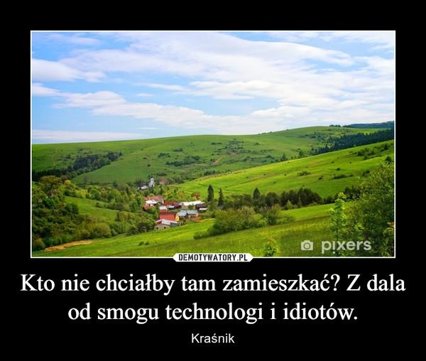 Kto nie chciałby tam zamieszkać? Z dala od smogu technologi i idiotów. – Kraśnik