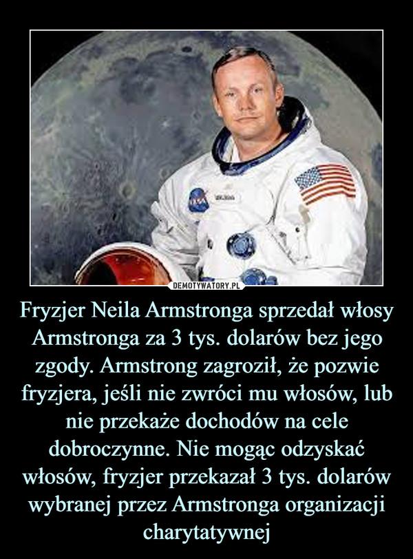 Fryzjer Neila Armstronga sprzedał włosy Armstronga za 3 tys. dolarów bez jego zgody. Armstrong zagroził, że pozwie fryzjera, jeśli nie zwróci mu włosów, lub nie przekaże dochodów na cele dobroczynne. Nie mogąc odzyskać włosów, fryzjer przekazał 3 tys. dolarów wybranej przez Armstronga organizacji charytatywnej –