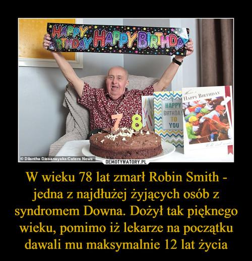 W wieku 78 lat zmarł Robin Smith - jedna z najdłużej żyjących osób z syndromem Downa. Dożył tak pięknego wieku, pomimo iż lekarze na początku dawali mu maksymalnie 12 lat życia