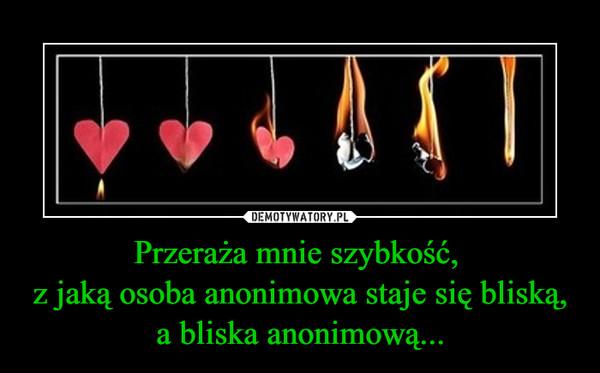 Przeraża mnie szybkość, z jaką osoba anonimowa staje się bliską, a bliska anonimową... –