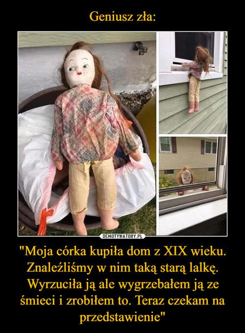 """Geniusz zła: """"Moja córka kupiła dom z XIX wieku. Znaleźliśmy w nim taką starą lalkę. Wyrzuciła ją ale wygrzebałem ją ze śmieci i zrobiłem to. Teraz czekam na przedstawienie"""""""