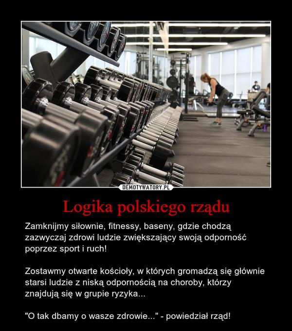 """Logika polskiego rządu – Zamknijmy siłownie, fitnessy, baseny, gdzie chodzą zazwyczaj zdrowi ludzie zwiększający swoją odporność poprzez sport i ruch!Zostawmy otwarte kościoły, w których gromadzą się głównie starsi ludzie z niską odpornością na choroby, którzy znajdują się w grupie ryzyka...""""O tak dbamy o wasze zdrowie..."""" - powiedział rząd!"""