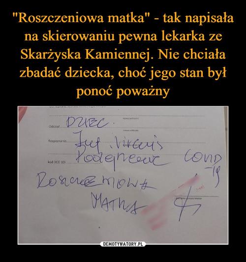 """""""Roszczeniowa matka"""" - tak napisała na skierowaniu pewna lekarka ze Skarżyska Kamiennej. Nie chciała zbadać dziecka, choć jego stan był ponoć poważny"""