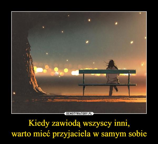 Kiedy zawiodą wszyscy inni,warto mieć przyjaciela w samym sobie –